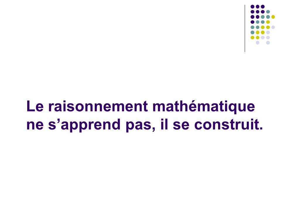 Le raisonnement mathématique ne s'apprend pas, il se construit.
