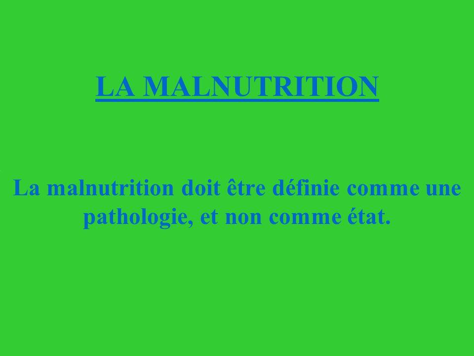 LA MALNUTRITION La malnutrition doit être définie comme une pathologie, et non comme état.