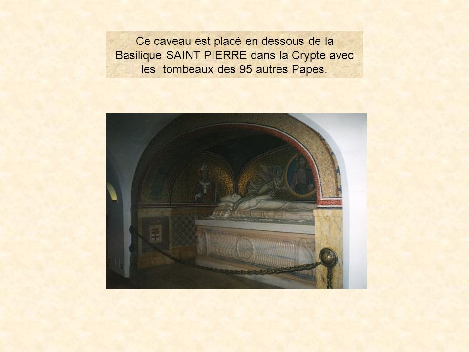 Ce caveau est placé en dessous de la Basilique SAINT PIERRE dans la Crypte avec les tombeaux des 95 autres Papes.