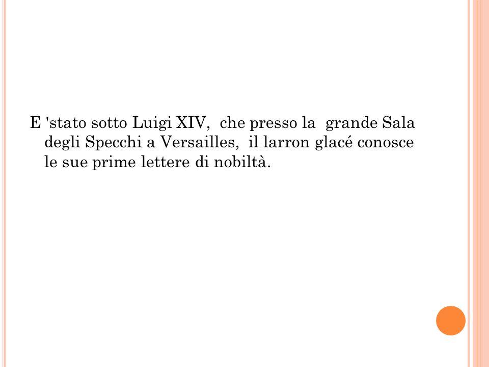 E stato sotto Luigi XIV, che presso la grande Sala degli Specchi a Versailles, il larron glacé conosce le sue prime lettere di nobiltà.