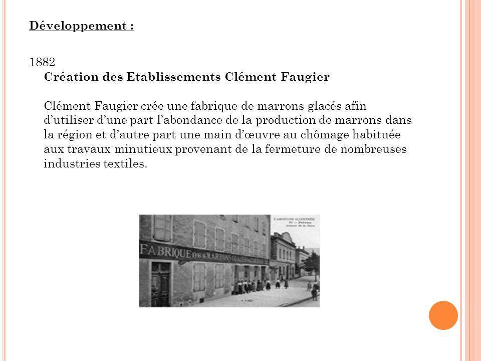 Développement : 1882 Création des Etablissements Clément Faugier Clément Faugier crée une fabrique de marrons glacés afin d'utiliser d'une part l'abondance de la production de marrons dans la région et d'autre part une main d'œuvre au chômage habituée aux travaux minutieux provenant de la fermeture de nombreuses industries textiles.