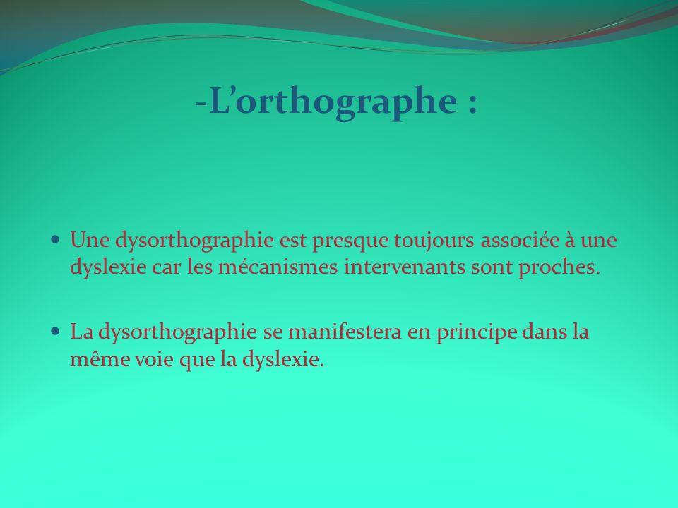 -L'orthographe : Une dysorthographie est presque toujours associée à une dyslexie car les mécanismes intervenants sont proches.