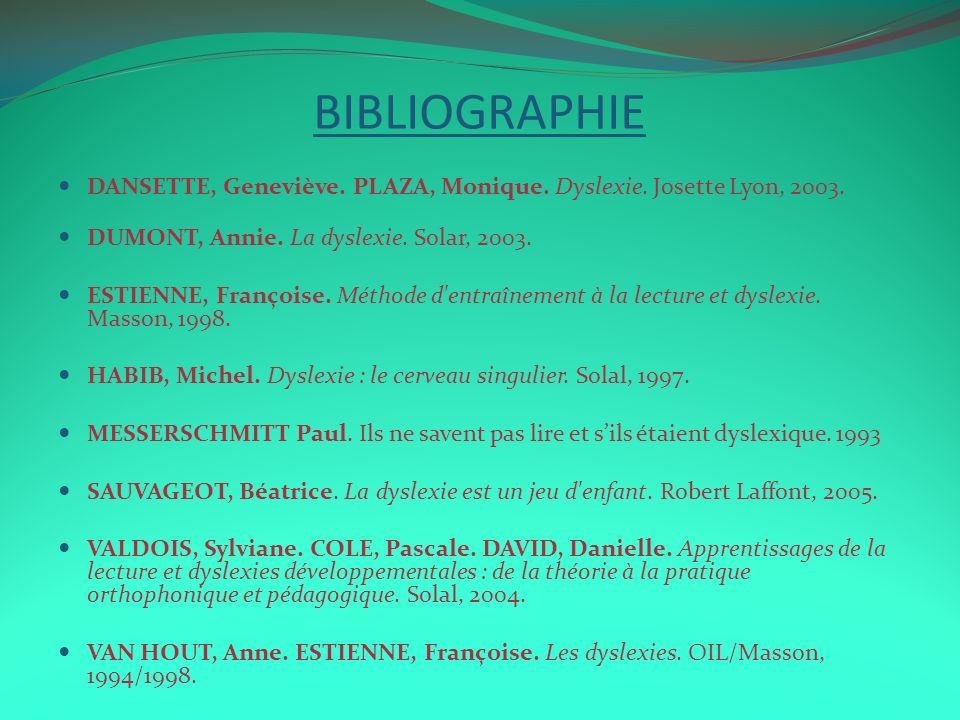BIBLIOGRAPHIE DANSETTE, Geneviève. PLAZA, Monique. Dyslexie. Josette Lyon, 2003. DUMONT, Annie. La dyslexie. Solar, 2003.