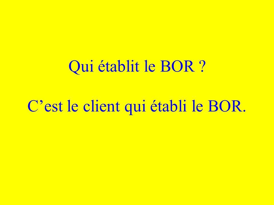 Qui établit le BOR C'est le client qui établi le BOR.