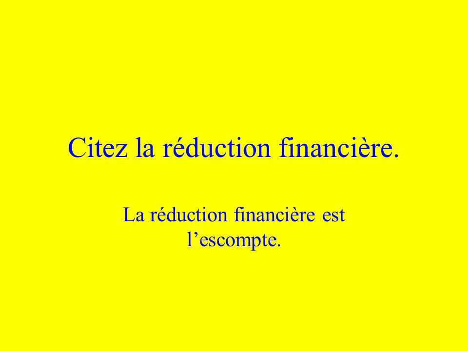 Citez la réduction financière.