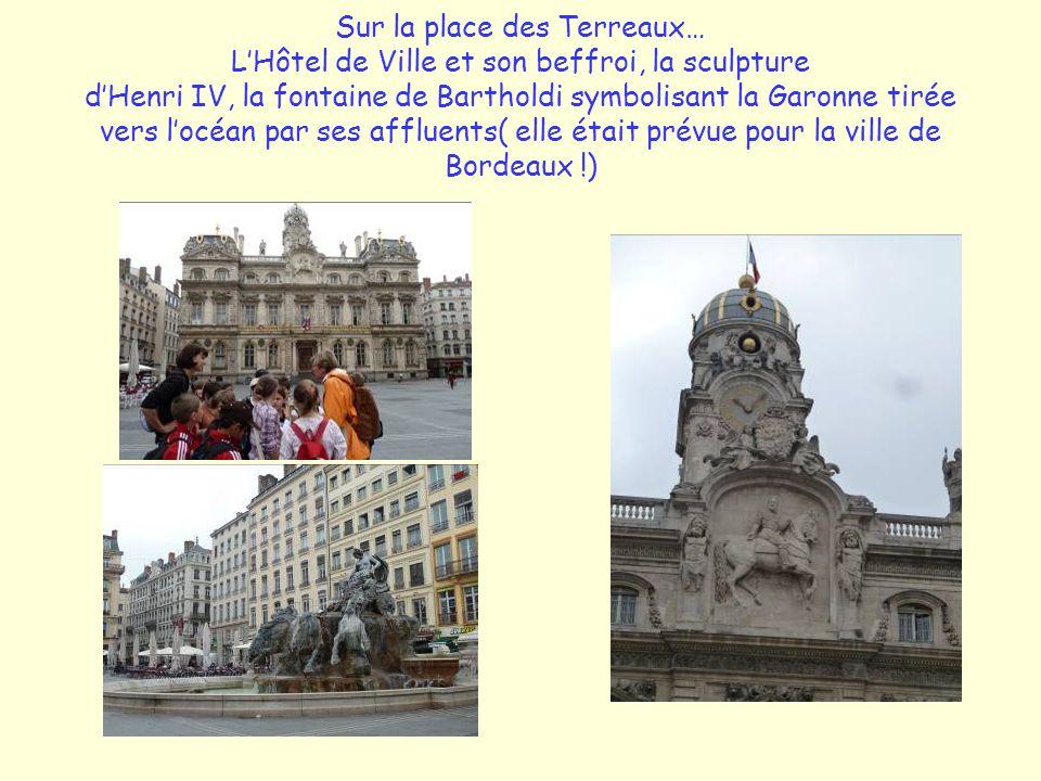 Sur la place des Terreaux… L'Hôtel de Ville et son beffroi, la sculpture d'Henri IV, la fontaine de Bartholdi symbolisant la Garonne tirée vers l'océan par ses affluents( elle était prévue pour la ville de Bordeaux !)