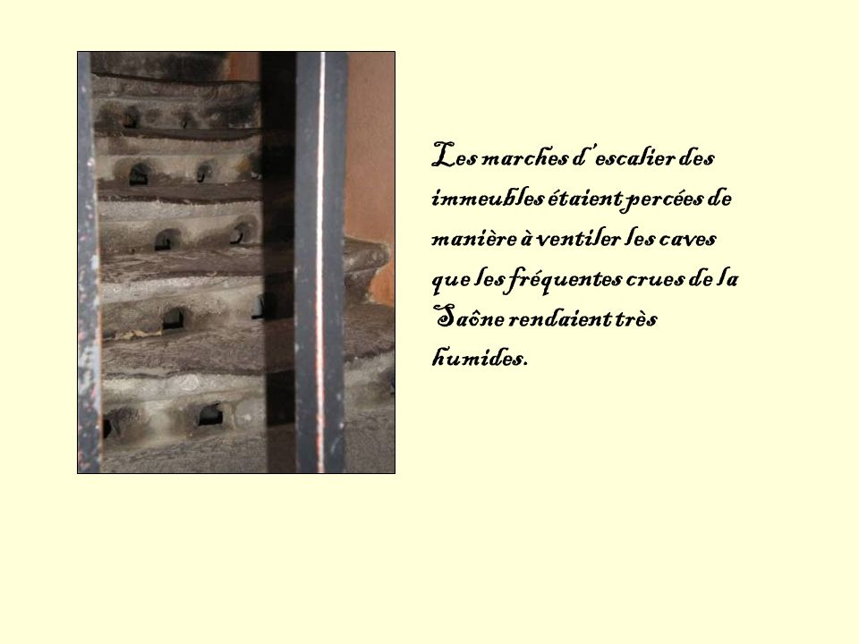 Les marches d'escalier des immeubles étaient percées de manière à ventiler les caves que les fréquentes crues de la Saône rendaient très humides.