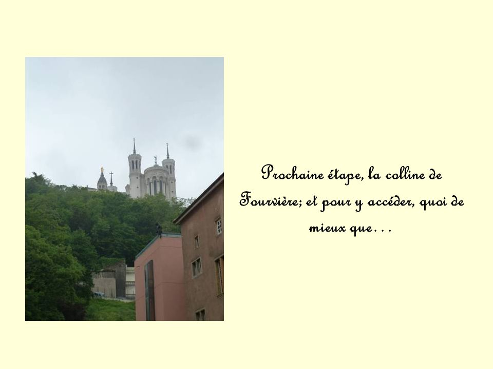 Prochaine étape, la colline de Fourvière; et pour y accéder, quoi de mieux que…