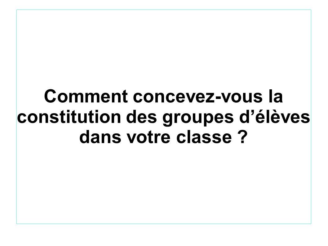 Comment concevez-vous la constitution des groupes d'élèves dans votre classe