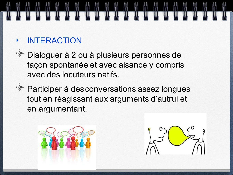 INTERACTION Dialoguer à 2 ou à plusieurs personnes de façon spontanée et avec aisance y compris avec des locuteurs natifs.