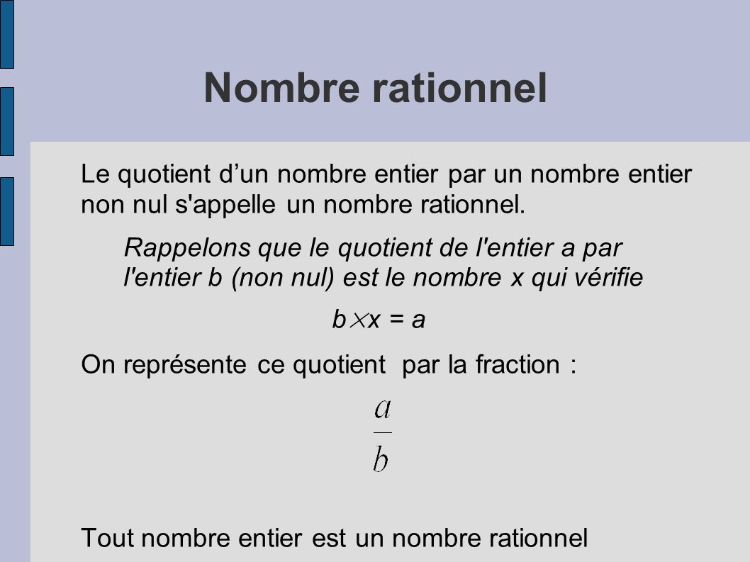 Nombre rationnelLe quotient d'un nombre entier par un nombre entier non nul s appelle un nombre rationnel.