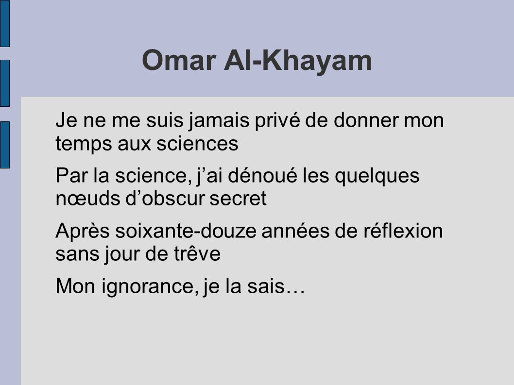 Omar Al-KhayamJe ne me suis jamais privé de donner mon temps aux sciences. Par la science, j'ai dénoué les quelques nœuds d'obscur secret.