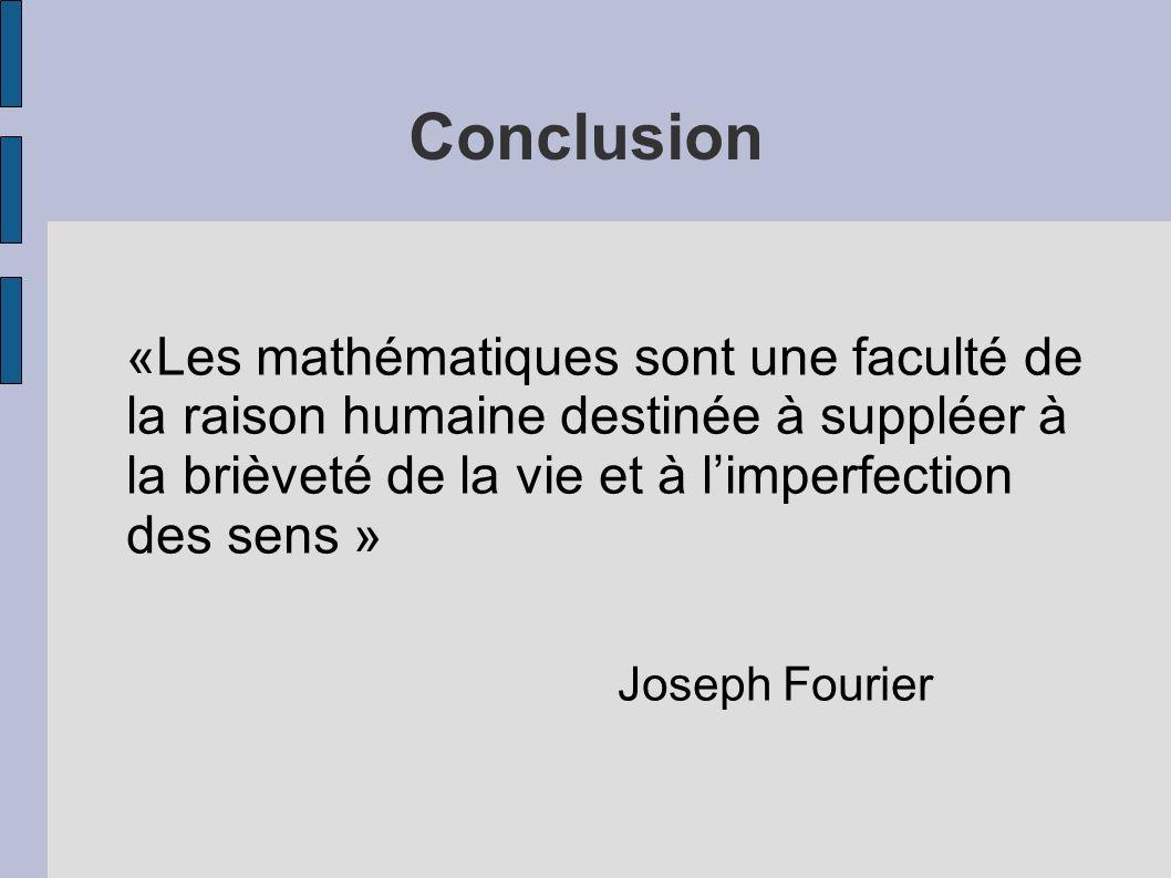 Conclusion «Les mathématiques sont une faculté de la raison humaine destinée à suppléer à la brièveté de la vie et à l'imperfection des sens »