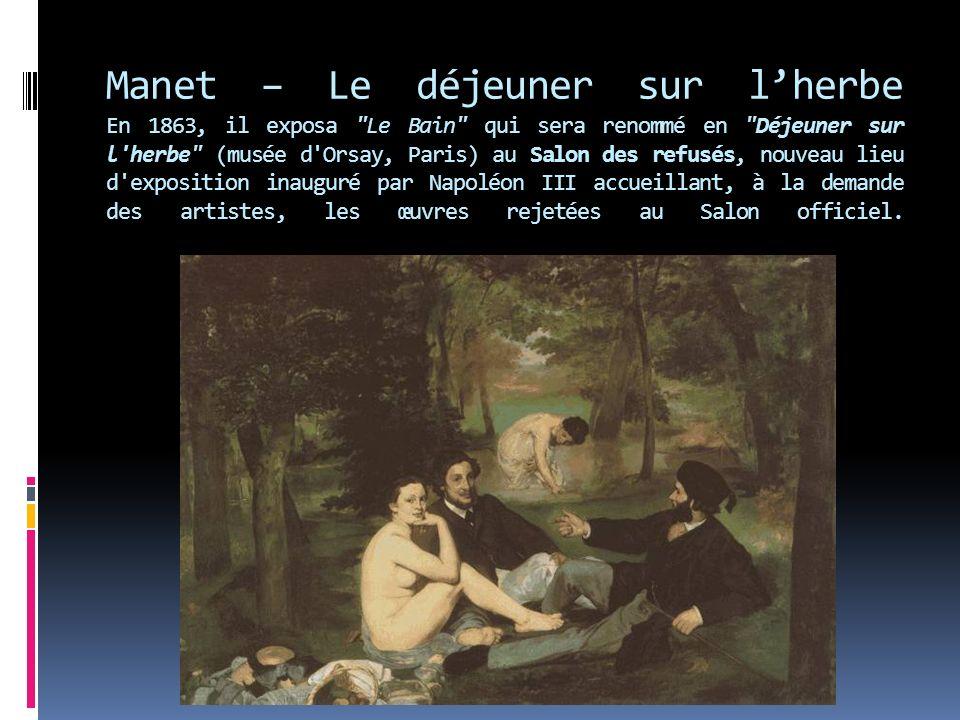 Manet – Le déjeuner sur l'herbe En 1863, il exposa Le Bain qui sera renommé en Déjeuner sur l herbe (musée d Orsay, Paris) au Salon des refusés, nouveau lieu d exposition inauguré par Napoléon III accueillant, à la demande des artistes, les œuvres rejetées au Salon officiel.