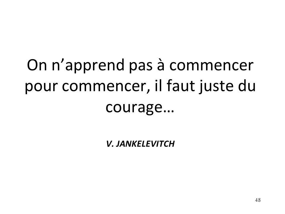 On n'apprend pas à commencer pour commencer, il faut juste du courage… V. JANKELEVITCH