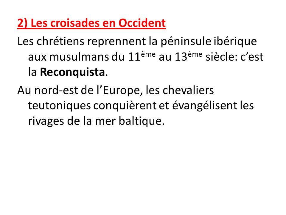 2) Les croisades en Occident Les chrétiens reprennent la péninsule ibérique aux musulmans du 11ème au 13ème siècle: c'est la Reconquista.
