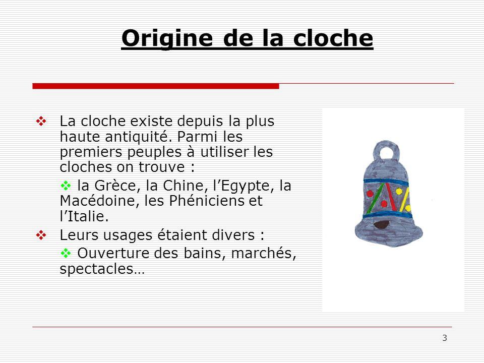 Origine de la cloche La cloche existe depuis la plus haute antiquité. Parmi les premiers peuples à utiliser les cloches on trouve :