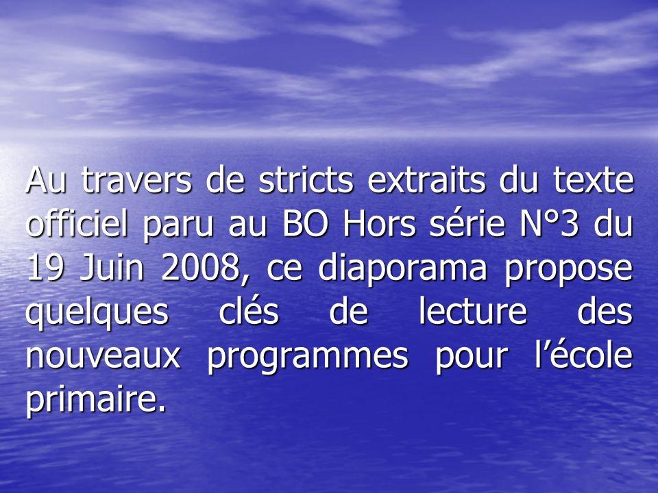 Au travers de stricts extraits du texte officiel paru au BO Hors série N°3 du 19 Juin 2008, ce diaporama propose quelques clés de lecture des nouveaux programmes pour l'école primaire.