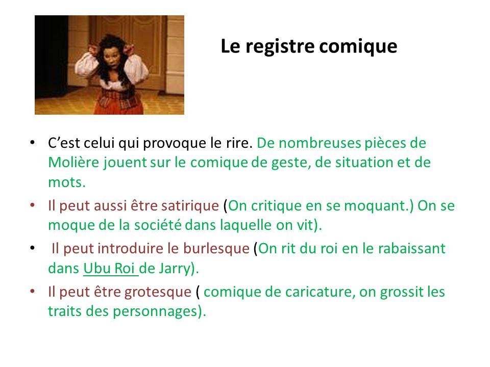 Le registre comique C'est celui qui provoque le rire. De nombreuses pièces de Molière jouent sur le comique de geste, de situation et de mots.