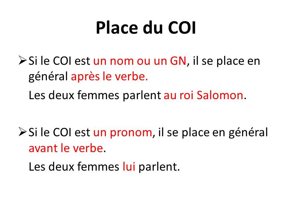 Place du COI Si le COI est un nom ou un GN, il se place en général après le verbe. Les deux femmes parlent au roi Salomon.