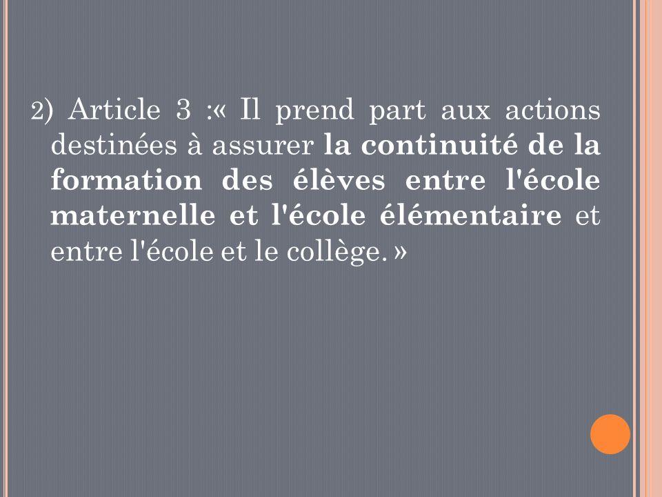 2) Article 3 :« Il prend part aux actions destinées à assurer la continuité de la formation des élèves entre l école maternelle et l école élémentaire et entre l école et le collège. »