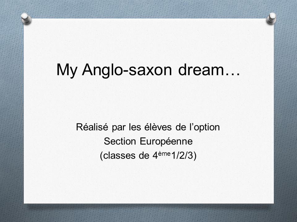 My Anglo-saxon dream… Réalisé par les élèves de l'option Section Européenne (classes de 4ème1/2/3)