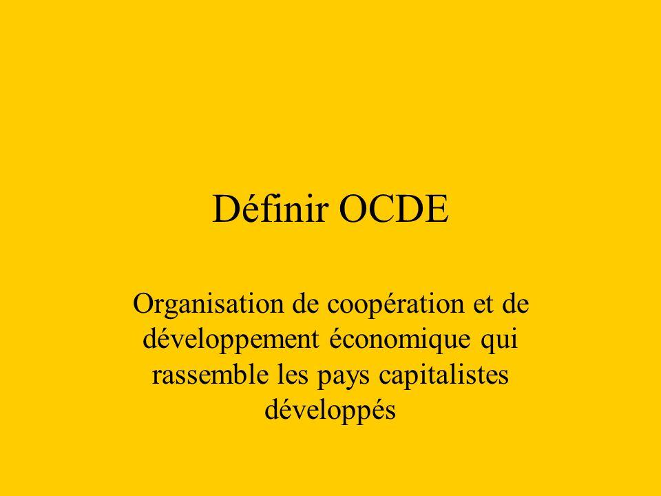 Définir OCDE Organisation de coopération et de développement économique qui rassemble les pays capitalistes développés.