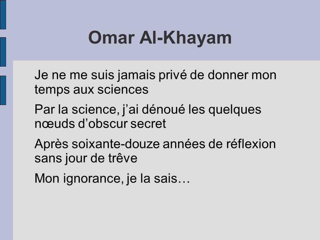 Omar Al-Khayam Je ne me suis jamais privé de donner mon temps aux sciences. Par la science, j'ai dénoué les quelques nœuds d'obscur secret.