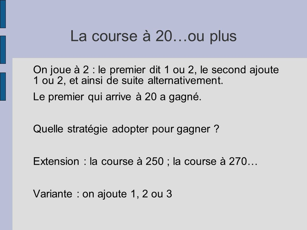 La course à 20…ou plus On joue à 2 : le premier dit 1 ou 2, le second ajoute 1 ou 2, et ainsi de suite alternativement.
