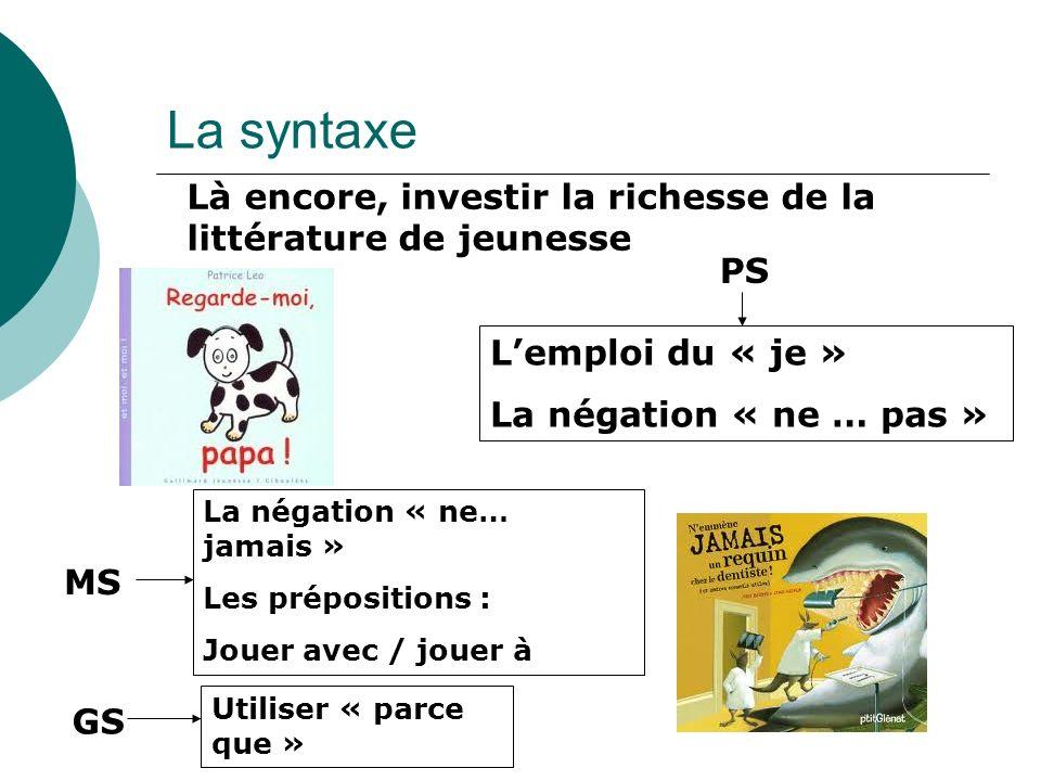 La syntaxe Là encore, investir la richesse de la littérature de jeunesse. PS. L'emploi du « je » La négation « ne … pas »