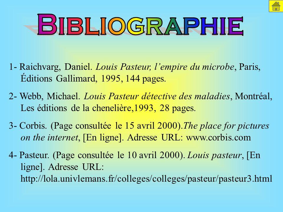 Bibliographie 1- Raichvarg, Daniel. Louis Pasteur, l'empire du microbe, Paris, Éditions Gallimard, 1995, 144 pages.
