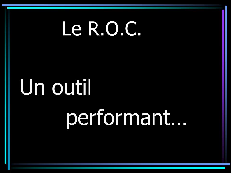 Le R.O.C. Un outil performant…