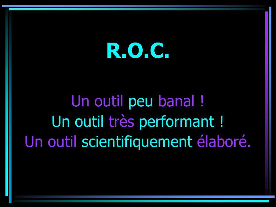 R.O.C. Un outil peu banal ! Un outil très performant !