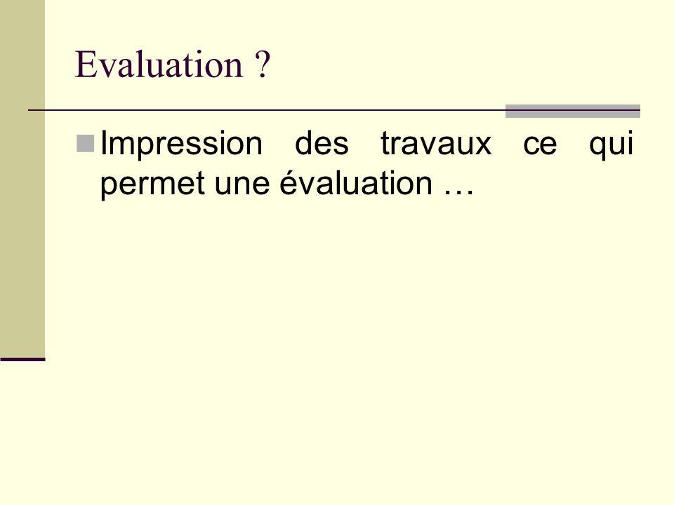 Evaluation Impression des travaux ce qui permet une évaluation …