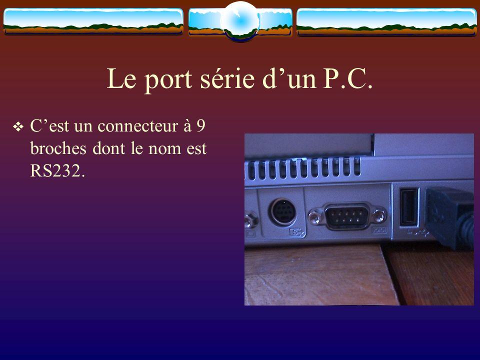 Le port série d'un P.C. C'est un connecteur à 9 broches dont le nom est RS232.