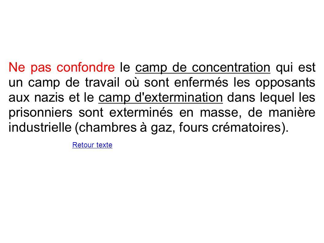 Ne pas confondre le camp de concentration qui est un camp de travail où sont enfermés les opposants aux nazis et le camp d extermination dans lequel les prisonniers sont exterminés en masse, de manière industrielle (chambres à gaz, fours crématoires).