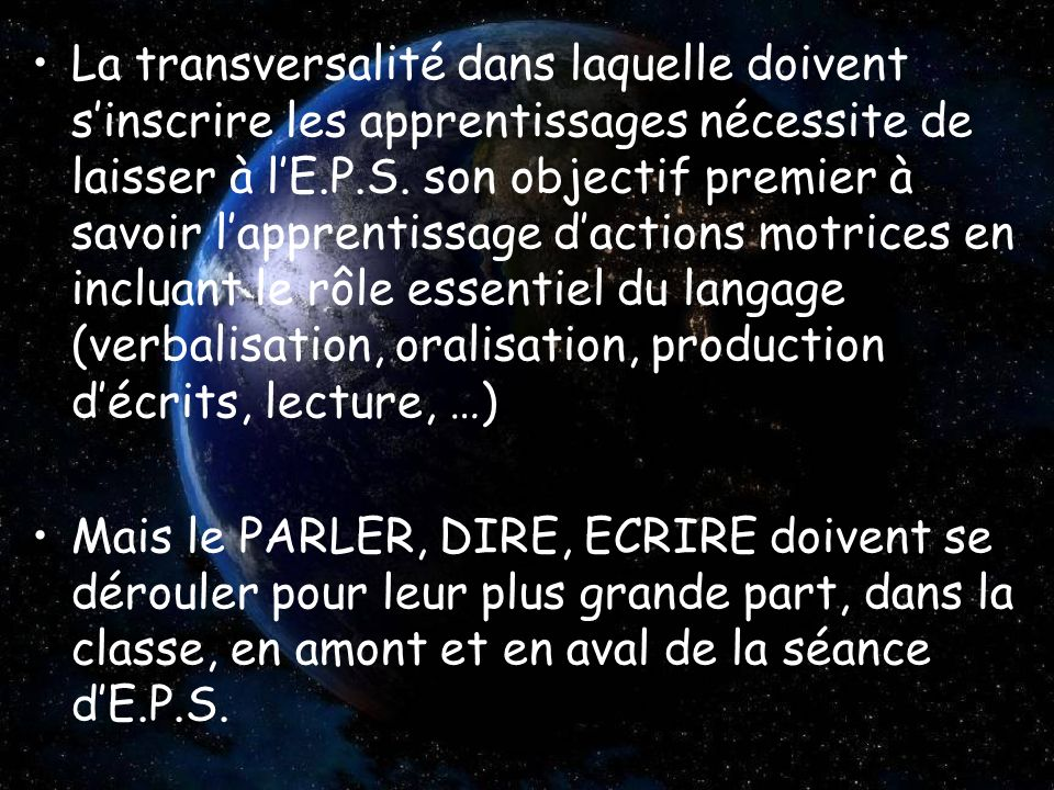 La transversalité dans laquelle doivent s'inscrire les apprentissages nécessite de laisser à l'E.P.S. son objectif premier à savoir l'apprentissage d'actions motrices en incluant le rôle essentiel du langage (verbalisation, oralisation, production d'écrits, lecture, …)