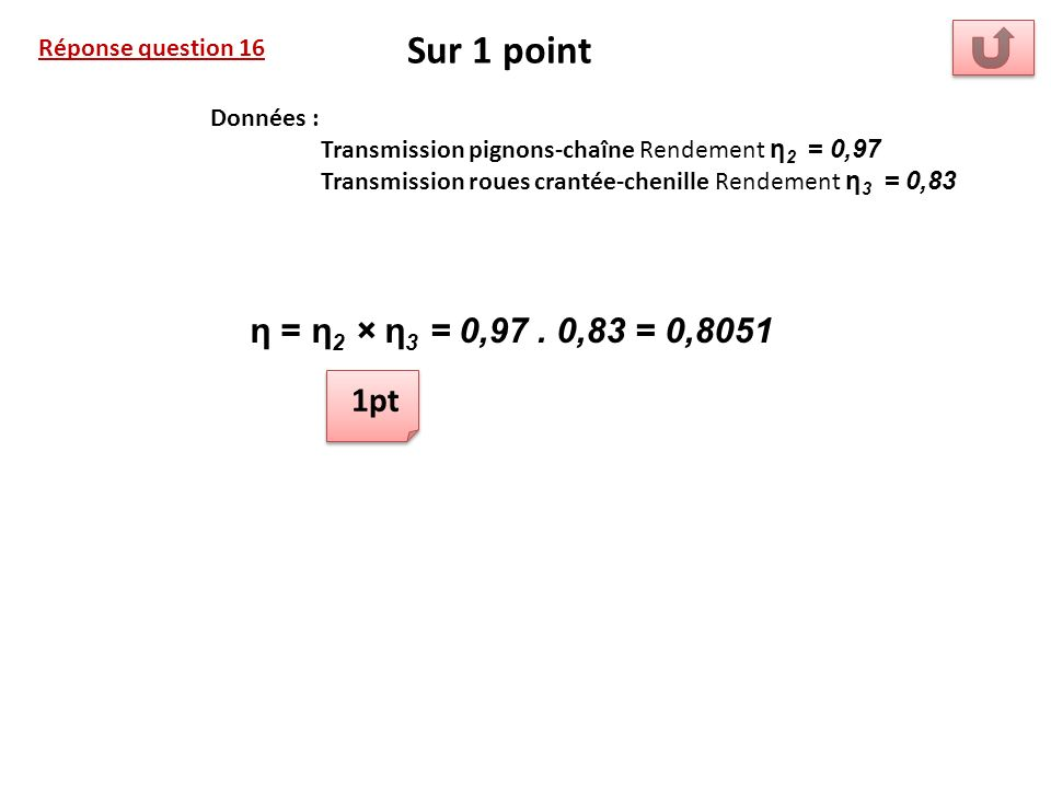 Sur 1 point η = η2 × η3 = 0,97 . 0,83 = 0,8051 1pt Réponse question 16