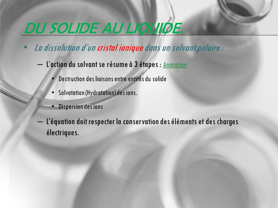 Du solide au liquide.La dissolution d'un cristal ionique dans un solvant polaire : L'action du solvant se résume à 3 étapes : Animation.
