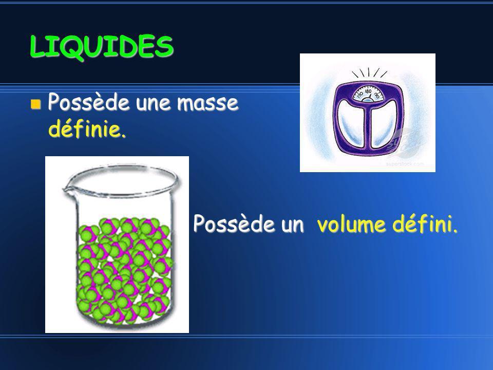 LIQUIDES Possède une masse définie. Possède un volume défini.