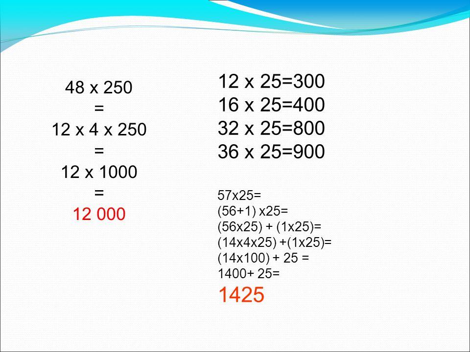 12 x 25=30016 x 25=400. 32 x 25=800. 36 x 25=900. 48 x 250. = 12 x 4 x 250. 12 x 1000. 12 000. 57x25=
