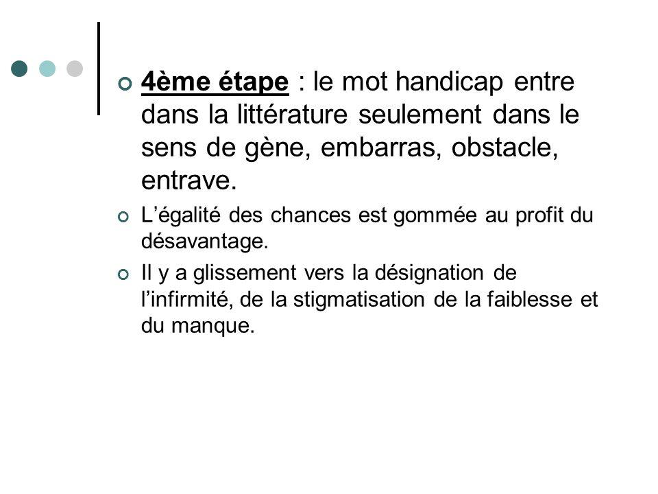 4ème étape : le mot handicap entre dans la littérature seulement dans le sens de gène, embarras, obstacle, entrave.