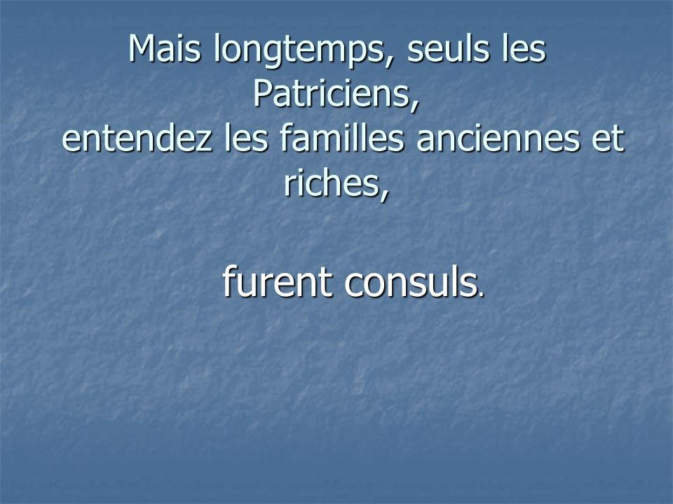 Mais longtemps, seuls les Patriciens, entendez les familles anciennes et riches,