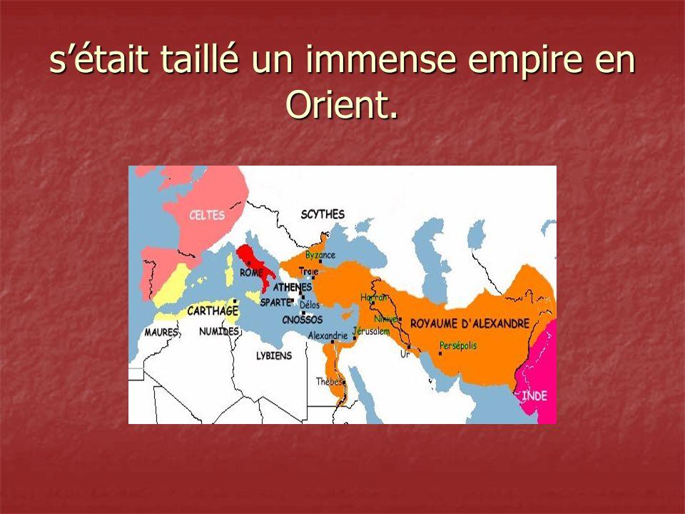 s'était taillé un immense empire en Orient.