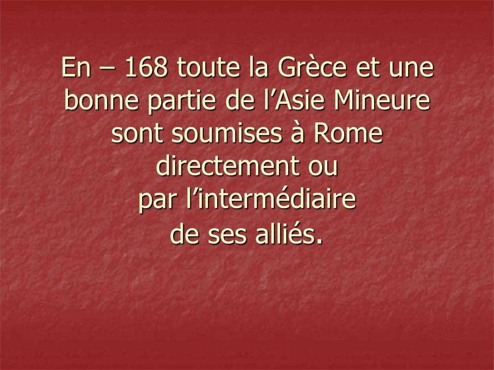 En – 168 toute la Grèce et une bonne partie de l'Asie Mineure sont soumises à Rome directement ou par l'intermédiaire de ses alliés.