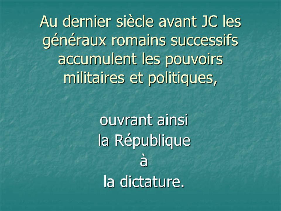 Au dernier siècle avant JC les généraux romains successifs accumulent les pouvoirs militaires et politiques,