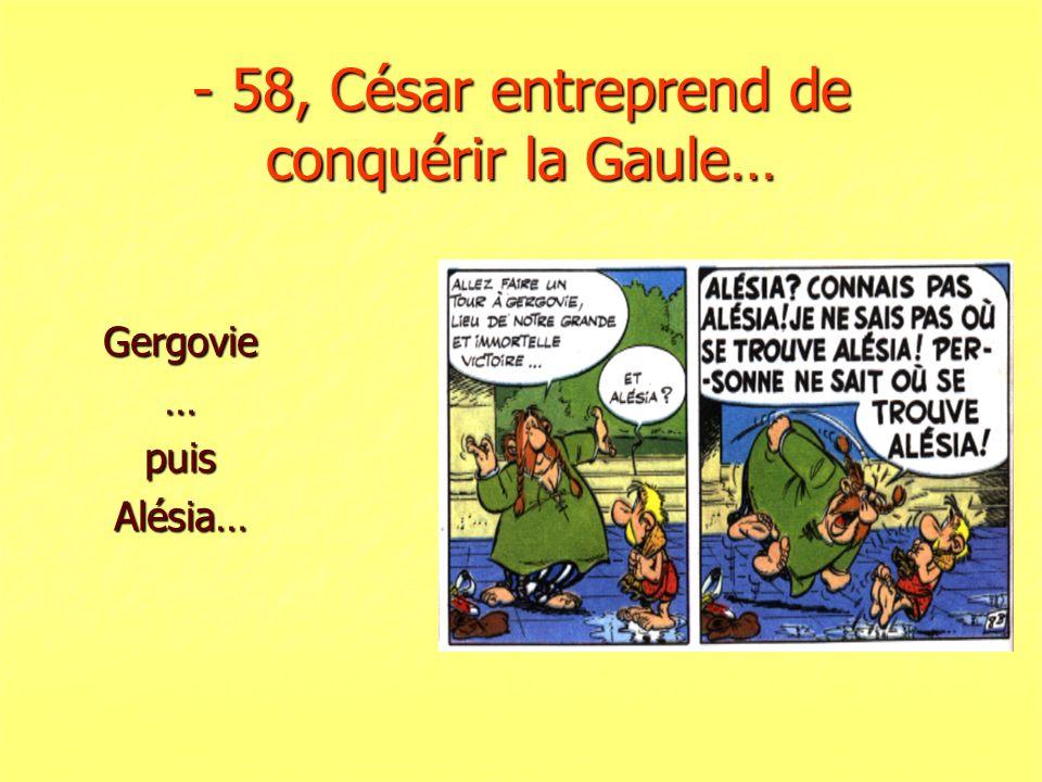 - 58, César entreprend de conquérir la Gaule…