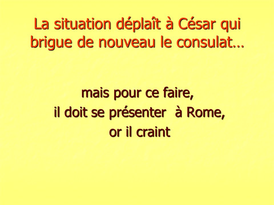 La situation déplaît à César qui brigue de nouveau le consulat…