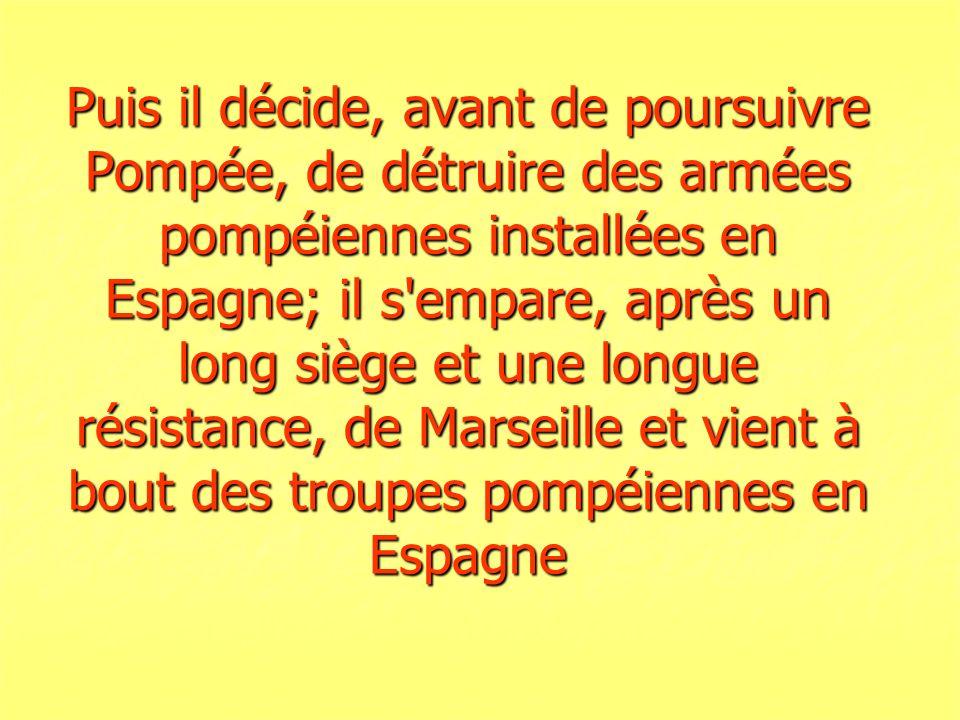 Puis il décide, avant de poursuivre Pompée, de détruire des armées pompéiennes installées en Espagne; il s empare, après un long siège et une longue résistance, de Marseille et vient à bout des troupes pompéiennes en Espagne