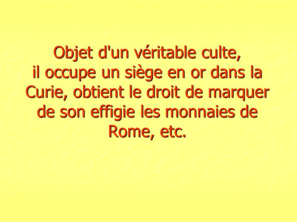 Objet d un véritable culte, il occupe un siège en or dans la Curie, obtient le droit de marquer de son effigie les monnaies de Rome, etc.